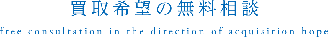 買取希望の無料相談|free consultation in the direction of acquisition hope